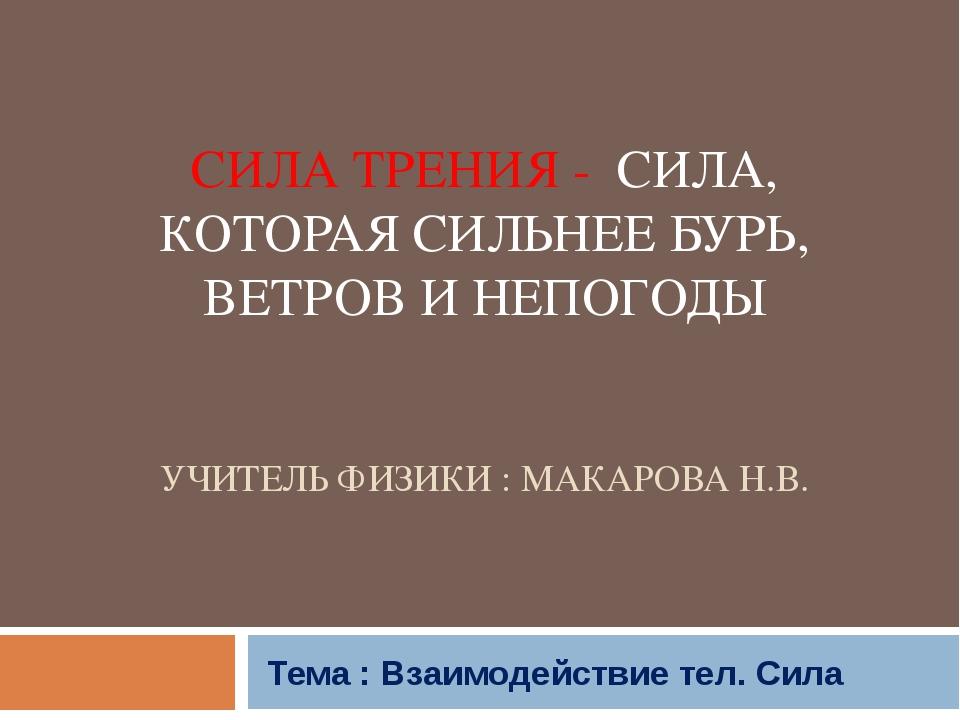 СИЛА ТРЕНИЯ - СИЛА, КОТОРАЯ СИЛЬНЕЕ БУРЬ, ВЕТРОВ И НЕПОГОДЫ УЧИТЕЛЬ ФИЗИКИ :...