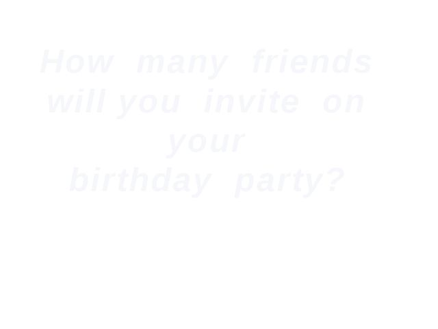How many friends will you invite on your birthday party?