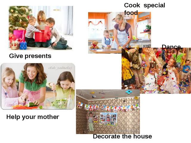 Dance Give presents Decorate the house Cook special food Help your mother