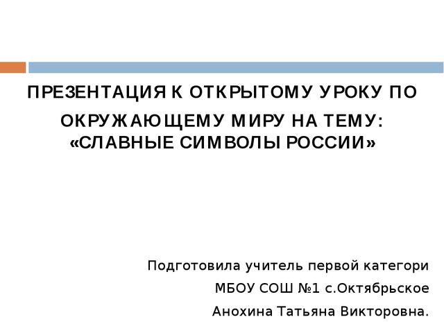ПРЕЗЕНТАЦИЯ К ОТКРЫТОМУ УРОКУ ПО ОКРУЖАЮЩЕМУ МИРУ НА ТЕМУ: «СЛАВНЫЕ СИМВОЛЫ Р...