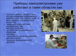 Приборы наноэлектроники уже работают в таких областях как: системы записи, об