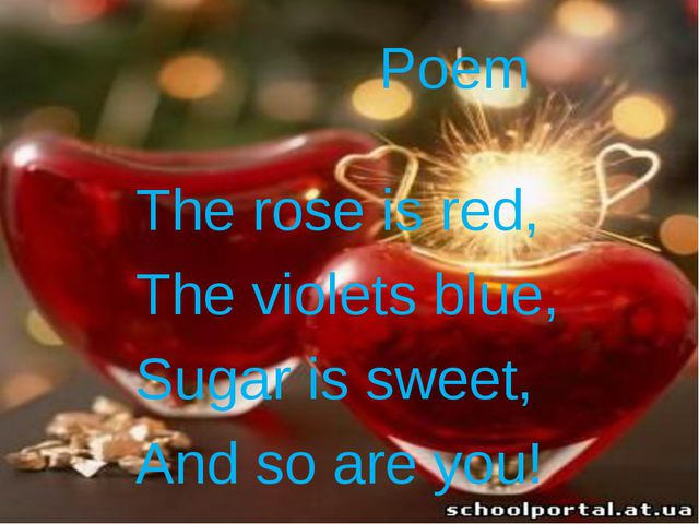 Poem The rose is red, The violets blue, Sugar is sweet, And so are you!