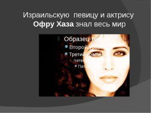 Израильскую певицу и актрису Офру Хазазнал весь мир