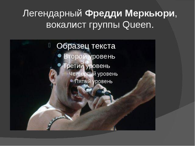 ЛегендарныйФредди Меркьюри, вокалист группы Queen.