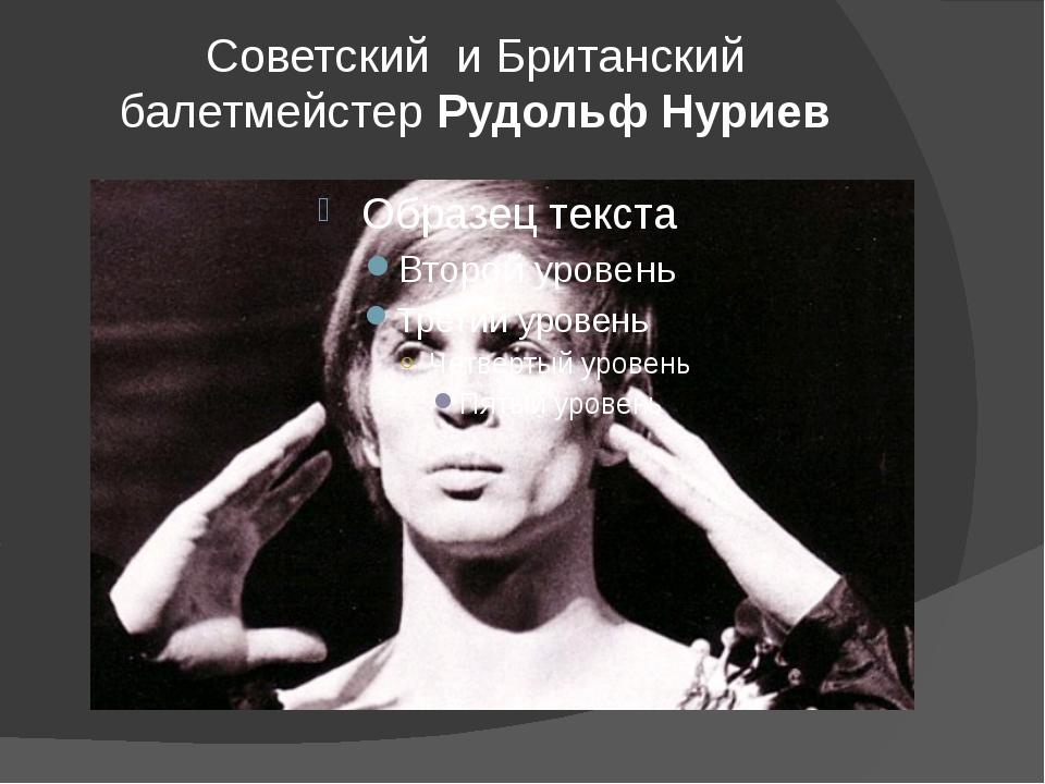Советский и Британский балетмейстерРудольф Нуриев