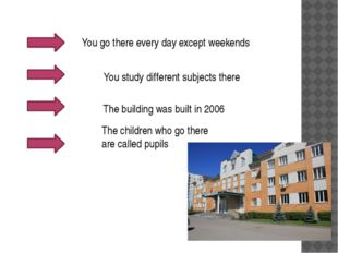 You go there every day except weekends You study different subjects there Th