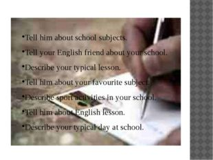 Tell him about school subjects. Tell your English friend about your school. D
