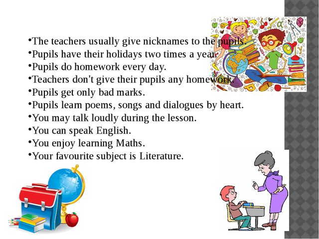 The teachers usually give nicknames to the pupils. Pupils have their holidays...