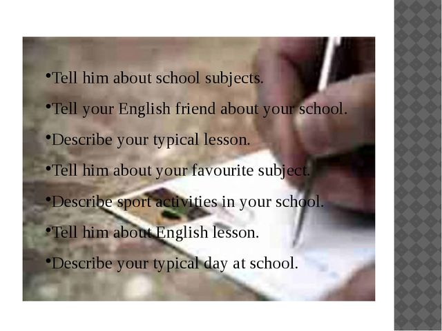 Tell him about school subjects. Tell your English friend about your school. D...