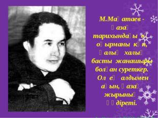 М.Мақатаев - қазақ тарихындағы ең оқырманы көп, қалың халық басты жанашыры б