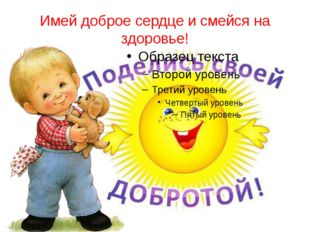 Имей доброе сердце и смейся на здоровье!