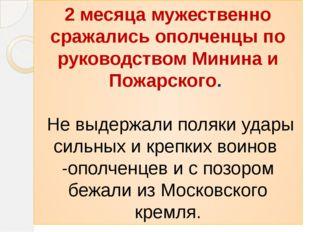2 месяца мужественно сражались ополченцы по руководством Минина и Пожарского.