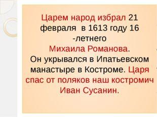 Царем народ избрал 21 февраля в 1613 году 16 -летнего Михаила Романова. Он ук