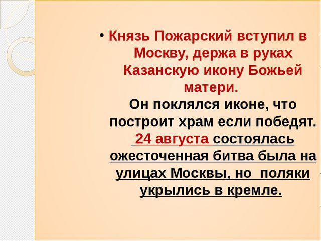 Князь Пожарский вступил в Москву, держа в руках Казанскую икону Божьей матери...