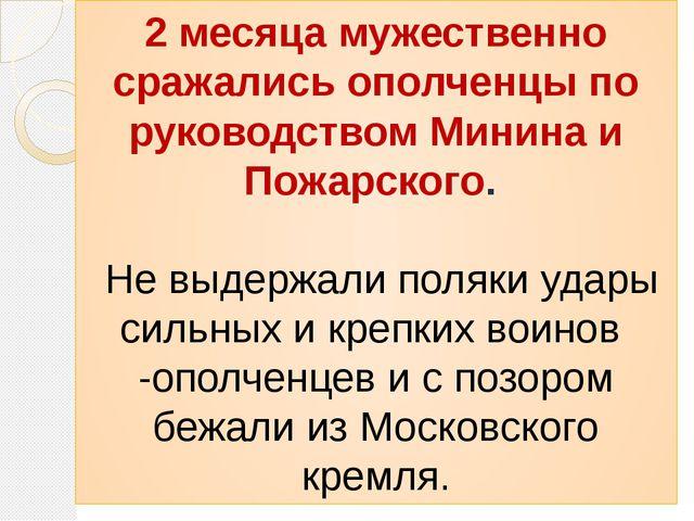 2 месяца мужественно сражались ополченцы по руководством Минина и Пожарского....