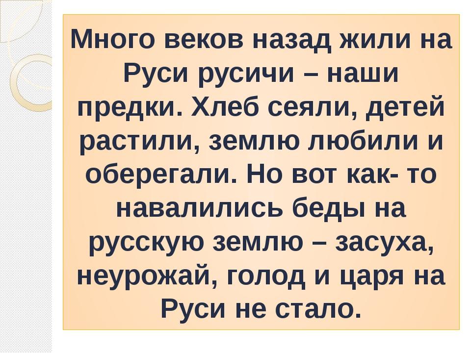 Много веков назад жили на Руси русичи – наши предки. Хлеб сеяли, детей растил...