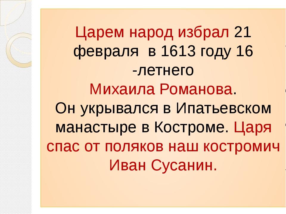 Царем народ избрал 21 февраля в 1613 году 16 -летнего Михаила Романова. Он ук...