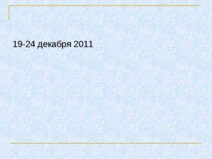 19-24 декабря 2011