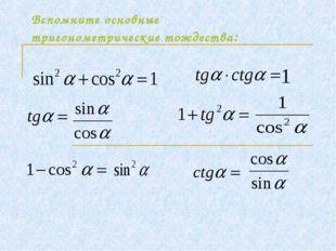 Вспомните основные тригонометрические тождества: