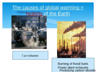 The causes of global warming = heating of the Earth Car exhausts Burning of f