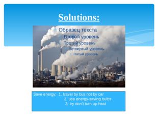 Solutions: Save energy: 1. travel by bus not by car 2. use energy-saving bulb
