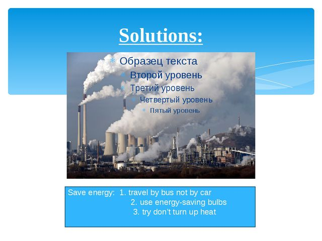 Solutions: Save energy: 1. travel by bus not by car 2. use energy-saving bulb...