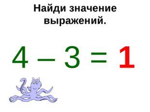 Найди значение выражений. 4 – 3 = 1