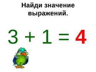 Найди значение выражений. 3 + 1 = 4