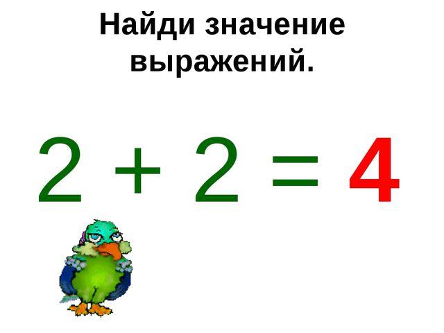 Найди значение выражений. 2 + 2 = 4