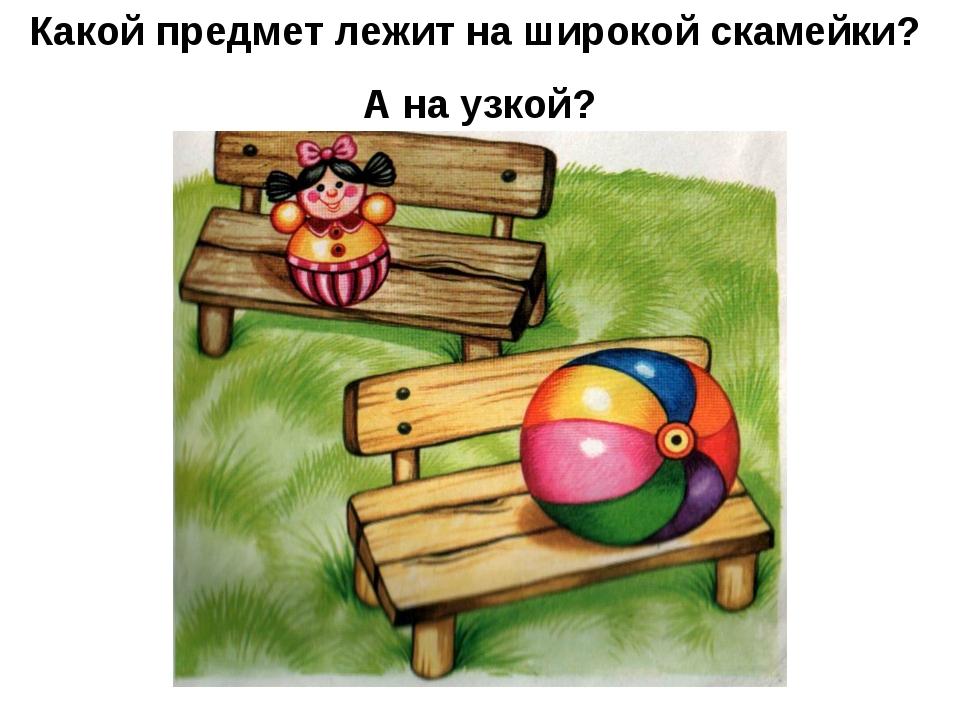 Какой предмет лежит на широкой скамейки? А на узкой?