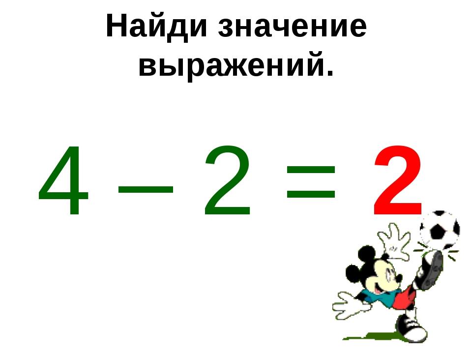 Найди значение выражений. 4 – 2 = 2
