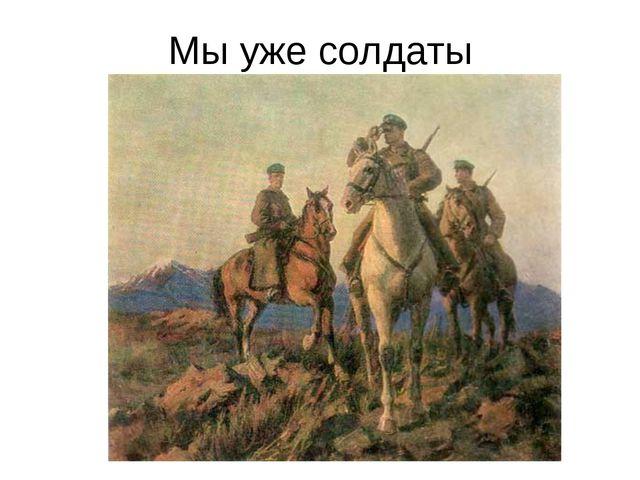 Мы уже солдаты