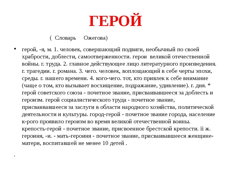 ГЕРОЙ ( Словарь Ожегова) герой, -я, м. 1. человек, совершающий подвиги, необы...