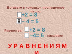 Вставьте в «окошко» пропущенное число. 6 +2 = 8 9 – 4 = 5 8 Равенства: +2 = 8