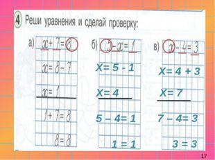 Х= 5 - 1 Х= 4 5 – 4= 1 1 = 1 Х= 4 + 3 Х= 7 7 – 4= 3 3 = 3 17