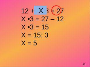 12 + Х•3 = 27 Х •3 = 27 – 12 Х •3 = 15 Х = 15: 3 Х = 5 Х 18