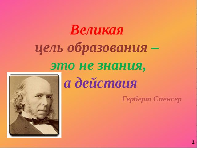 Великая цель образования – это не знания, а действия Герберт Спенсер 1