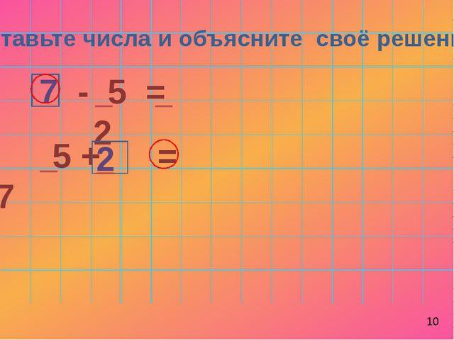 Вставьте числа и объясните своё решение: - 5 = 2 5 + = 7 7 2 10