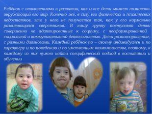 Ребёнок с отклонениями в развитии, как и все дети может познавать окружающий