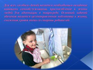Для всех «особых» детей является необходимым овладение навыками самообслужива