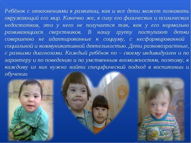 Ребёнок с отклонениями в развитии, как и все дети может познавать окружающий...