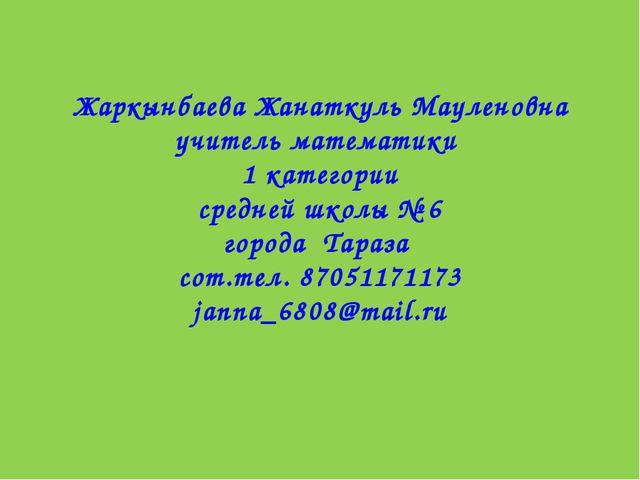 Жаркынбаева Жанаткуль Мауленовна учитель математики 1 категории средней школ...