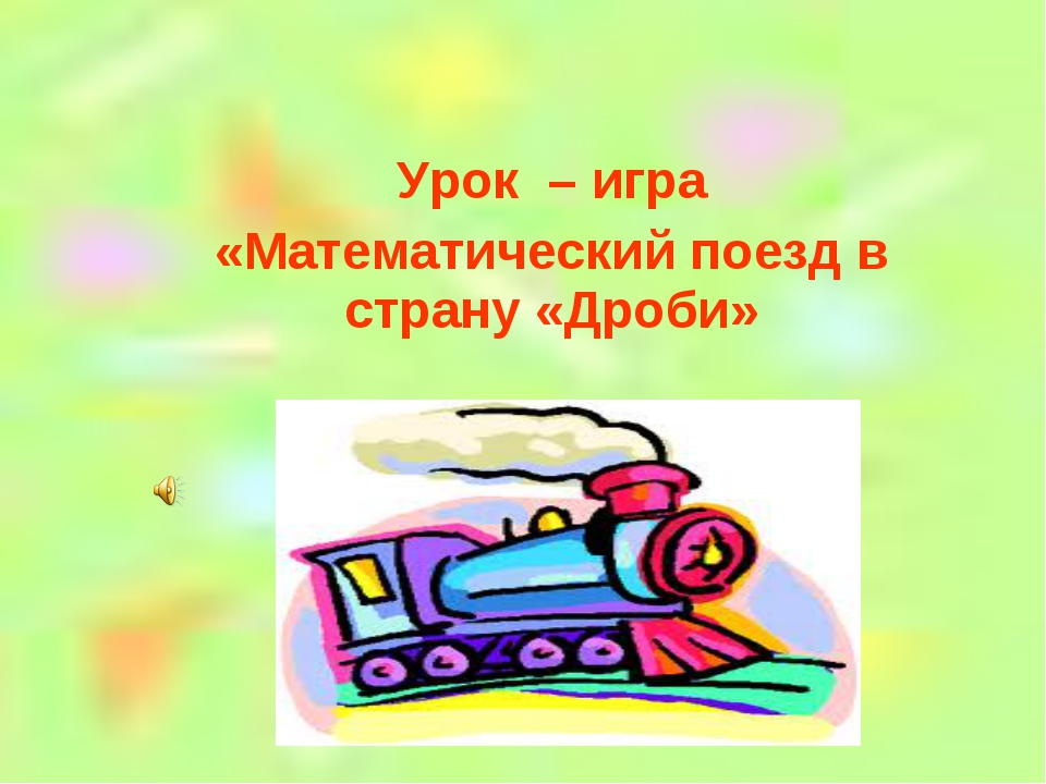 Урок – игра «Математический поезд в страну «Дроби»