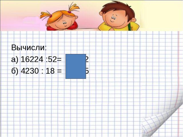 Вычисли: а) 16224 :52= 312 б) 4230 : 18 = 235