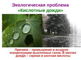 Экологическая проблема «Кислотные дожди» Причина – превышение в воздухе конце