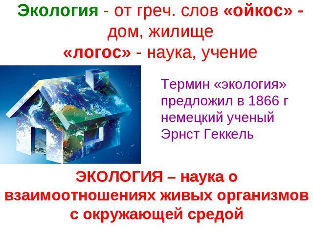 Экология - от греч. слов «ойкос» - дом, жилище «логос» - наука, учение Терми...