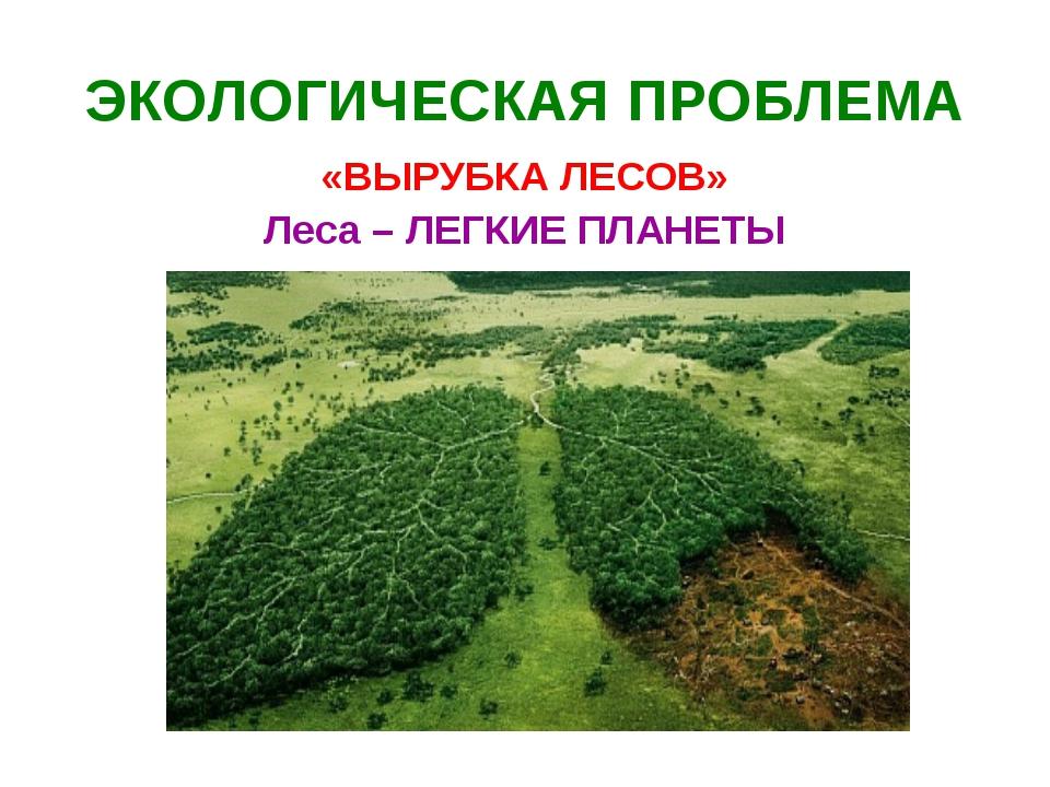 ЭКОЛОГИЧЕСКАЯ ПРОБЛЕМА «ВЫРУБКА ЛЕСОВ» Леса – ЛЕГКИЕ ПЛАНЕТЫ