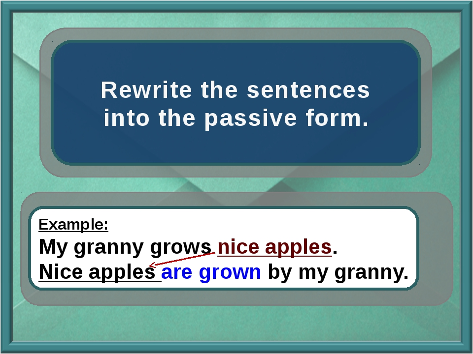 Rewrite the sentences into the passive form. Example: My granny grows nice a...