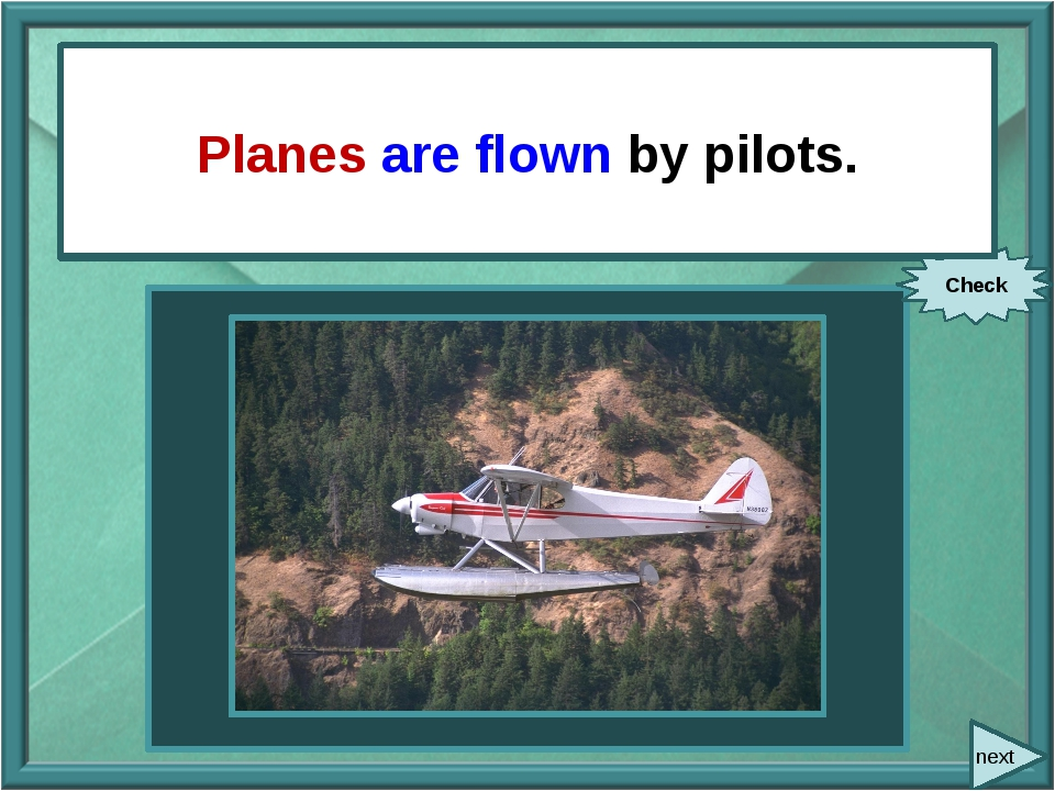 next Pilots fly planes. Check Planes are flown by pilots.
