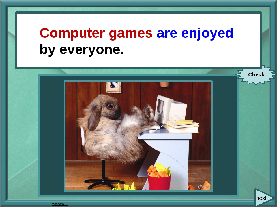 next Everyone enjoys computer games. Check Computer games are enjoyed by eve...